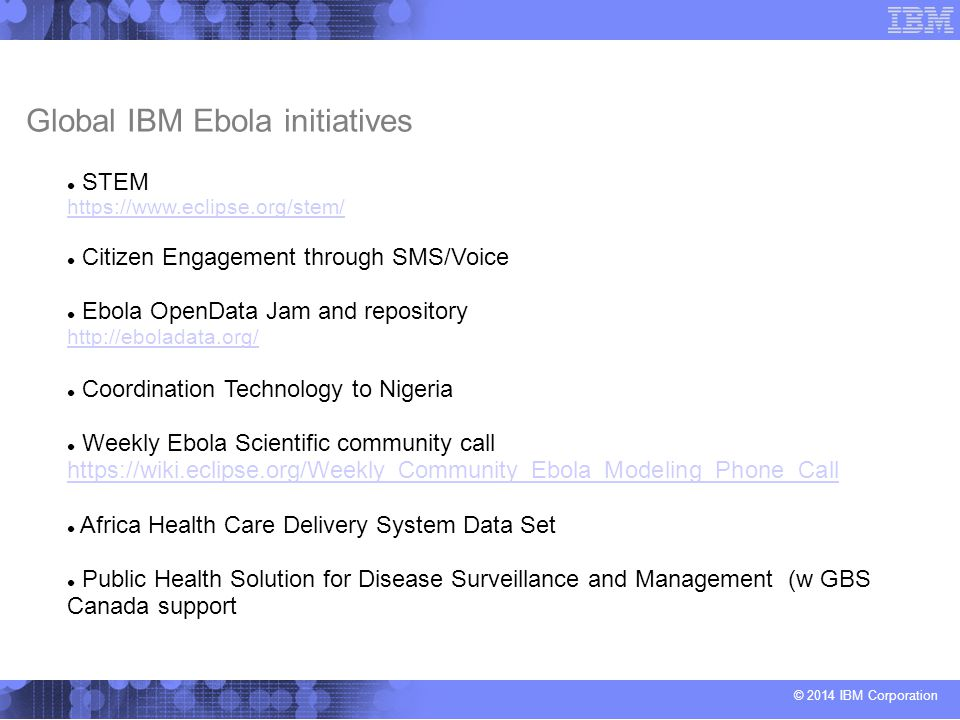 © 2014 IBM Corporation Global IBM Ebola initiatives STEM https://www.eclipse.org/stem/ https://www.eclipse.org/stem/ Citizen Engagement through SMS/Voice Ebola OpenData Jam and repository http://eboladata.org/ http://eboladata.org/ Coordination Technology to Nigeria Weekly Ebola Scientific community call https://wiki.eclipse.org/Weekly_Community_Ebola_Modeling_Phone_Call https://wiki.eclipse.org/Weekly_Community_Ebola_Modeling_Phone_Call Africa Health Care Delivery System Data Set Public Health Solution for Disease Surveillance and Management (w GBS Canada support