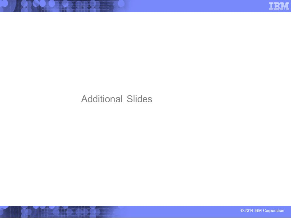© 2014 IBM Corporation Additional Slides