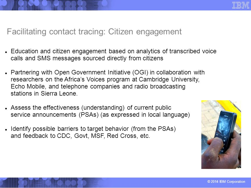 © 2014 IBM Corporation Facilitating contact tracing: Citizen engagement Education and citizen engagement based on analytics of transcribed voice calls and SMS messages sourced directly from citizens Partnering with Open Government Initiative (OGI) in collaboration with researchers on the Africa's Voices program at Cambridge University, Echo Mobile, and telephone companies and radio broadcasting stations in Sierra Leone.