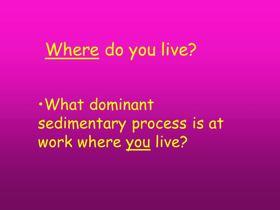 Where do you live What dominant sedimentary process is at work where you live