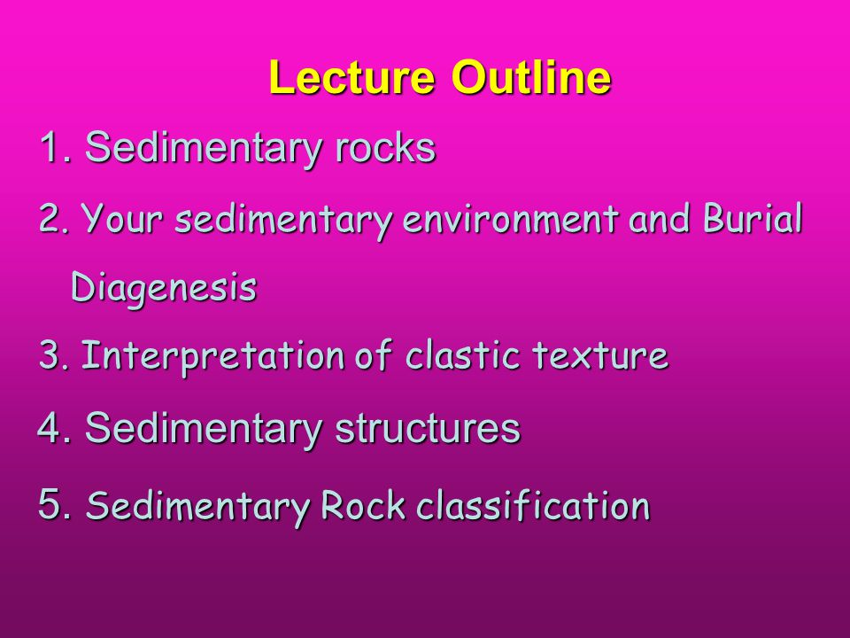 Lecture Outline 1. Sedimentary rocks 2. Your sedimentary environment and Burial Diagenesis 3.