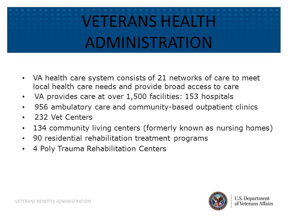 VETERANS HEALTH ADMINISTRATION VA health care system consists of 21 networks of care to meet local health care needs and provide broad access to care