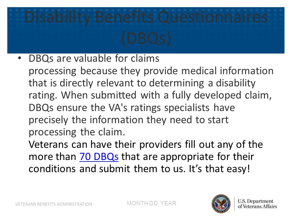 MONTH DD, YEAR VETERANS BENEFITS ADMINISTRATION Disability Benefits Questionnaires (DBQs) DBQs are valuable for claims processing because they provide