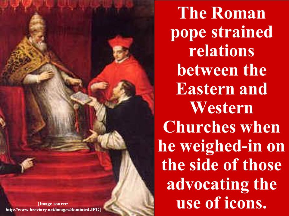 The Roman pope strained relations between the Eastern and Western Churches when he weighed-in on the side of those advocating the use of icons.
