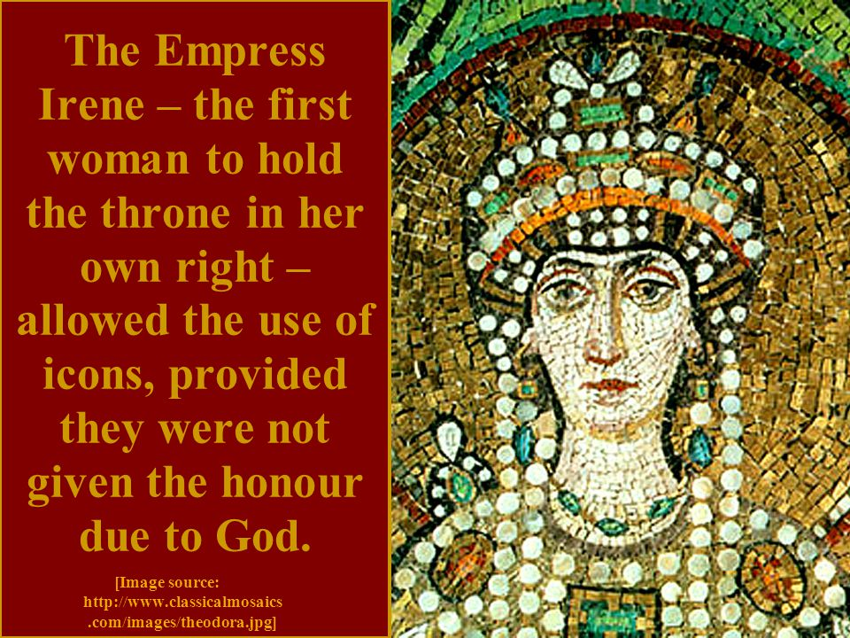 The Empress Irene – the first woman to hold the throne in her own right – allowed the use of icons, provided they were not given the honour due to God.
