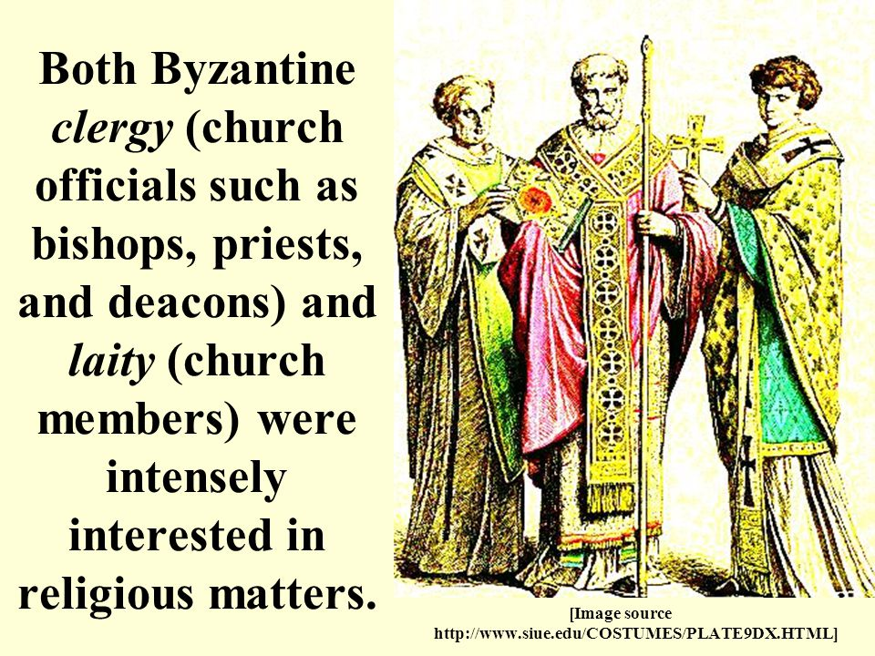 [Image source   Both Byzantine clergy (church officials such as bishops, priests, and deacons) and laity (church members) were intensely interested in religious matters.
