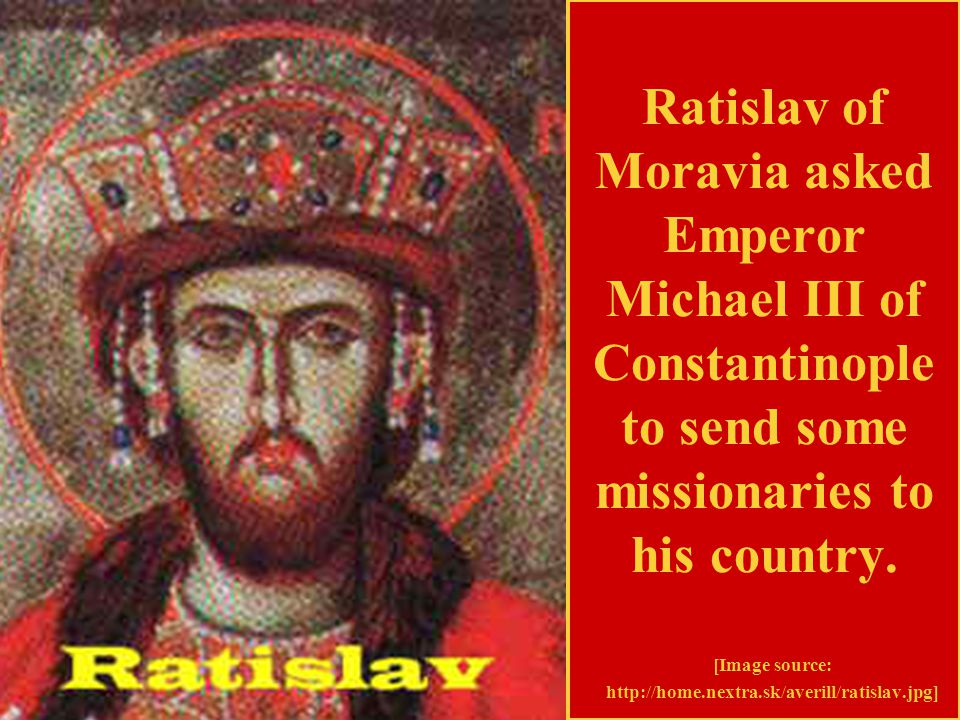 Ratislav of Moravia asked Emperor Michael III of Constantinople to send some missionaries to his country.