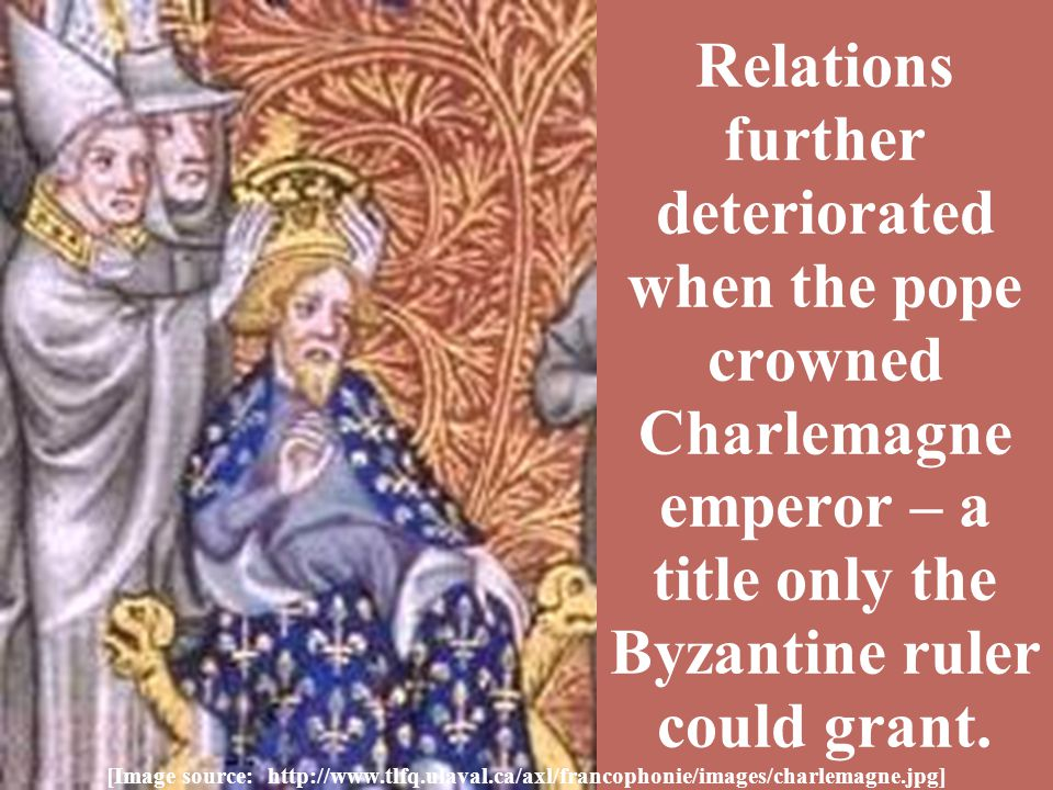Relations further deteriorated when the pope crowned Charlemagne emperor – a title only the Byzantine ruler could grant.