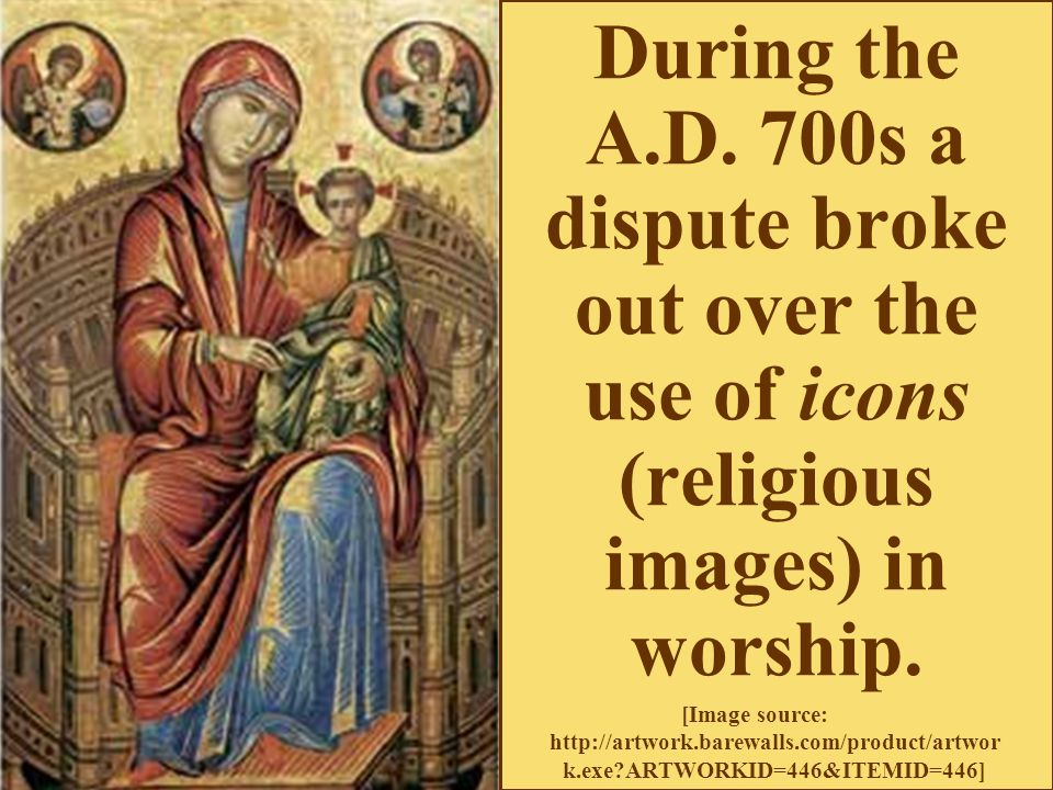 During the A.D. 700s a dispute broke out over the use of icons (religious images) in worship.