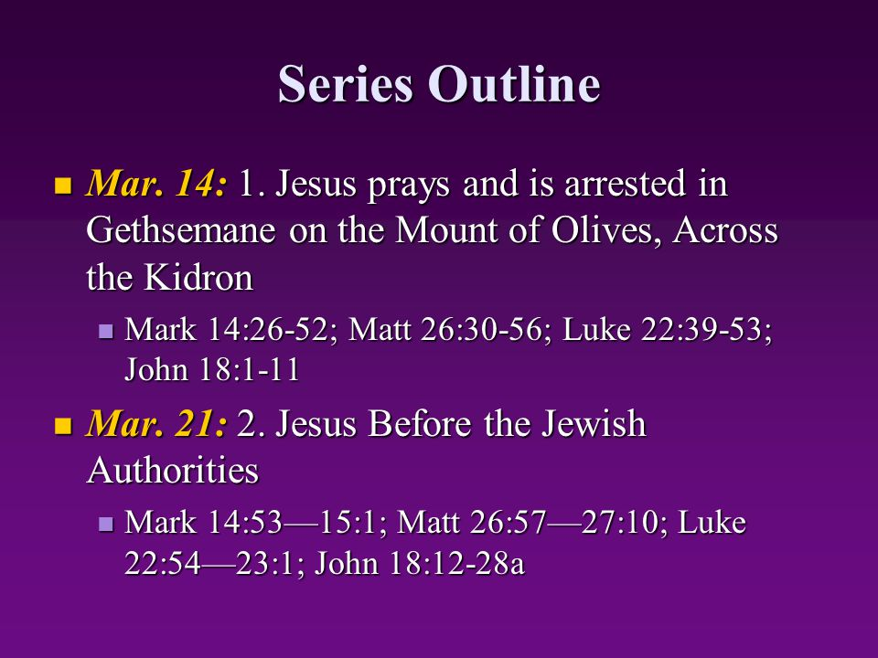 Series Outline Mar. 14: 1. Jesus prays and is arrested in Gethsemane on the Mount of Olives, Across the Kidron Mar. 14: 1. Jesus prays and is arrested