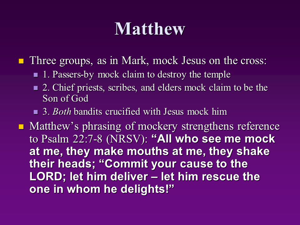 Matthew Three groups, as in Mark, mock Jesus on the cross: Three groups, as in Mark, mock Jesus on the cross: 1. Passers-by mock claim to destroy the