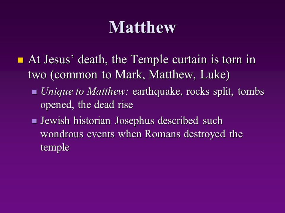 Matthew At Jesus' death, the Temple curtain is torn in two (common to Mark, Matthew, Luke) At Jesus' death, the Temple curtain is torn in two (common