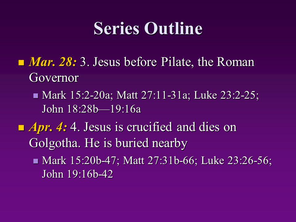 Series Outline Mar. 28: 3. Jesus before Pilate, the Roman Governor Mar. 28: 3. Jesus before Pilate, the Roman Governor Mark 15:2-20a; Matt 27:11-31a;