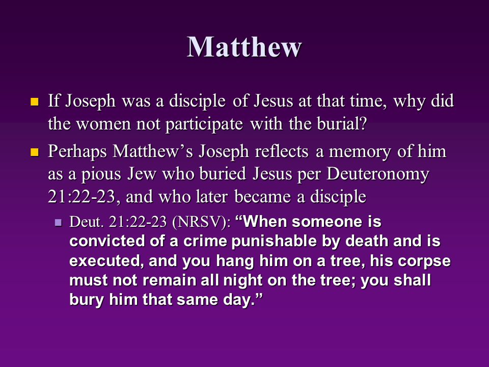 Matthew If Joseph was a disciple of Jesus at that time, why did the women not participate with the burial? If Joseph was a disciple of Jesus at that t