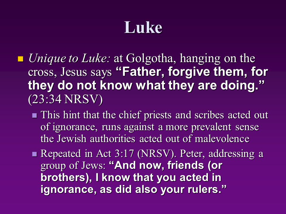 """Luke Unique to Luke: at Golgotha, hanging on the cross, Jesus says """"Father, forgive them, for they do not know what they are doing."""" (23:34 NRSV) Uniq"""