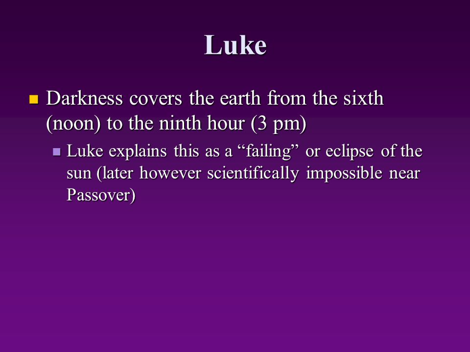 Luke Darkness covers the earth from the sixth (noon) to the ninth hour (3 pm) Darkness covers the earth from the sixth (noon) to the ninth hour (3 pm)