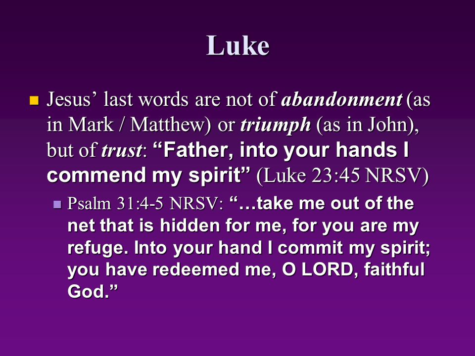 """Luke Jesus' last words are not of abandonment (as in Mark / Matthew) or triumph (as in John), but of trust: """"Father, into your hands I commend my spir"""