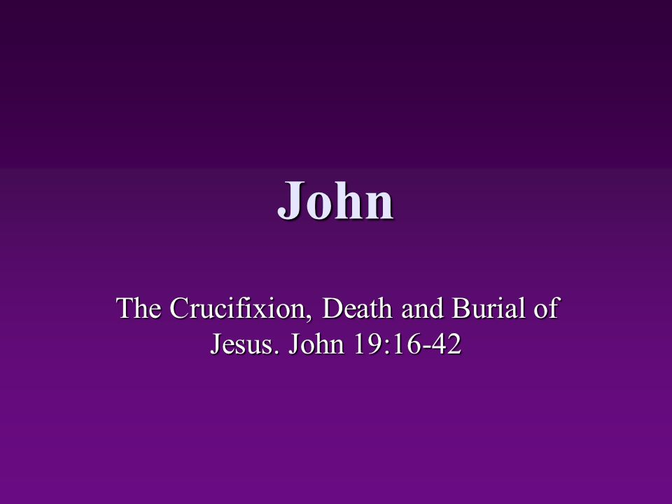 John The Crucifixion, Death and Burial of Jesus. John 19:16-42