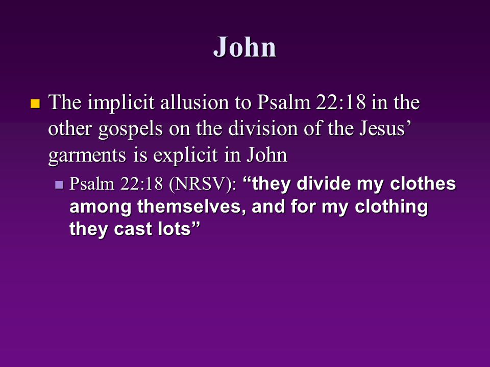 John The implicit allusion to Psalm 22:18 in the other gospels on the division of the Jesus' garments is explicit in John The implicit allusion to Psa