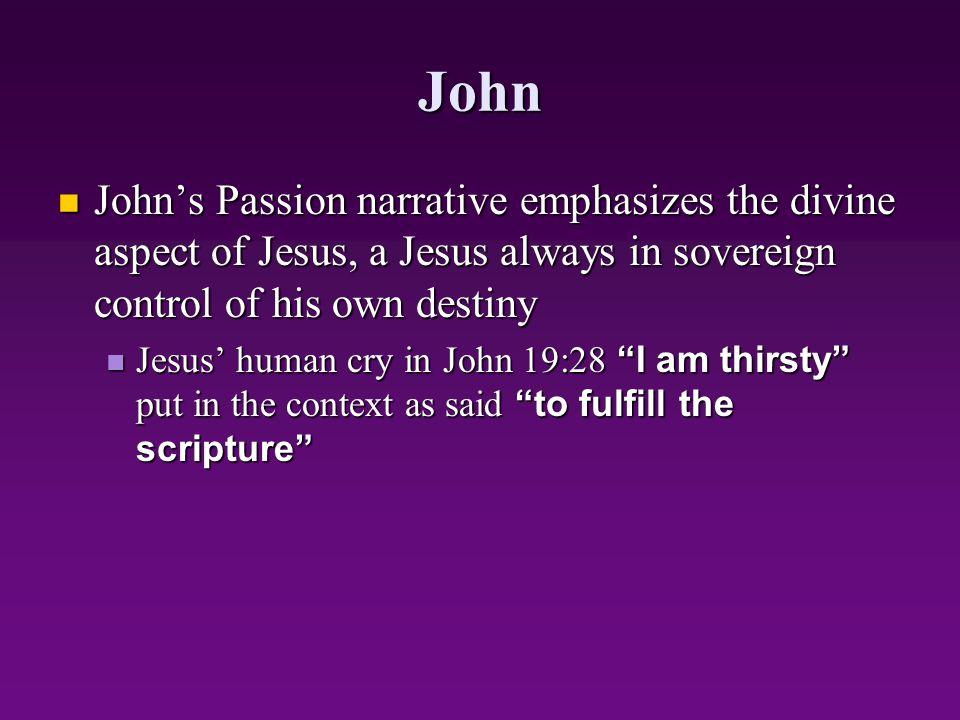 John John's Passion narrative emphasizes the divine aspect of Jesus, a Jesus always in sovereign control of his own destiny John's Passion narrative e
