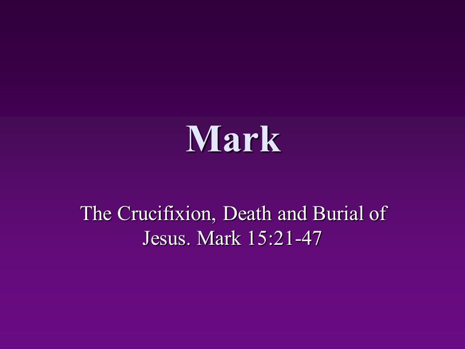 Mark The Crucifixion, Death and Burial of Jesus. Mark 15:21-47