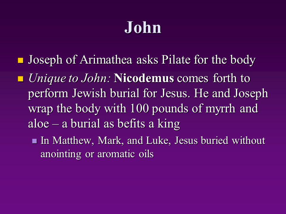 John Joseph of Arimathea asks Pilate for the body Joseph of Arimathea asks Pilate for the body Unique to John: Nicodemus comes forth to perform Jewish