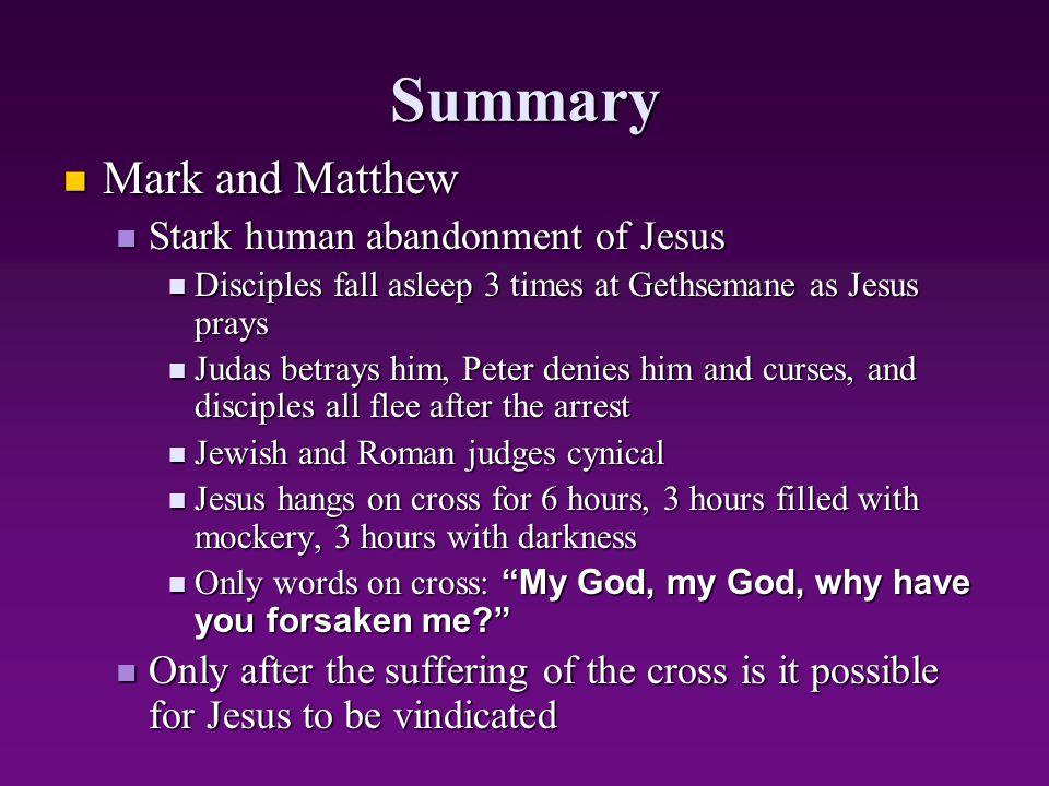 Summary Mark and Matthew Mark and Matthew Stark human abandonment of Jesus Stark human abandonment of Jesus Disciples fall asleep 3 times at Gethseman