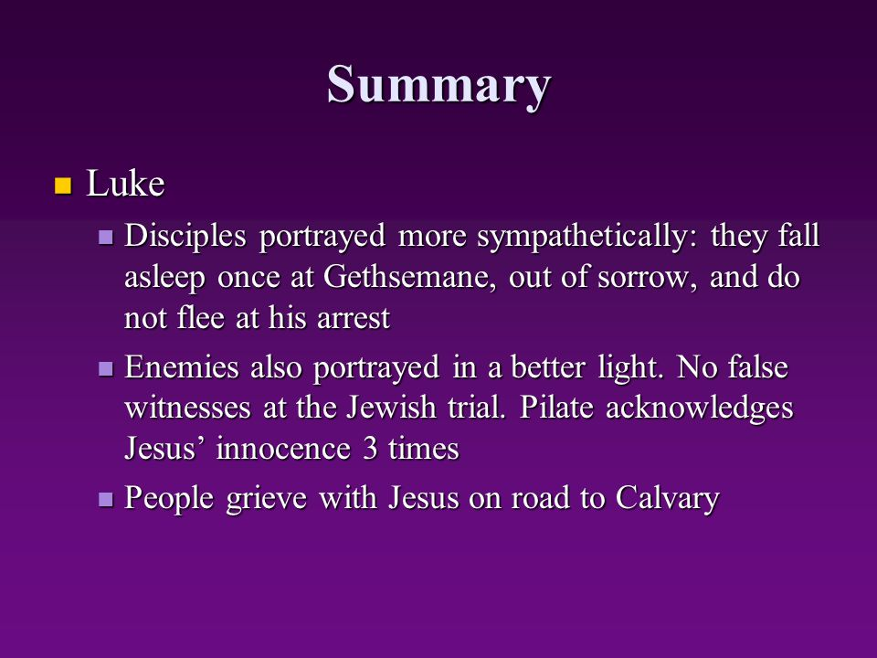 Summary Luke Luke Disciples portrayed more sympathetically: they fall asleep once at Gethsemane, out of sorrow, and do not flee at his arrest Disciple