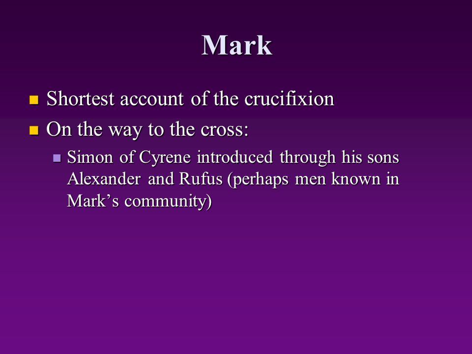 Mark Shortest account of the crucifixion Shortest account of the crucifixion On the way to the cross: On the way to the cross: Simon of Cyrene introdu