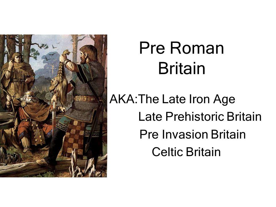 Pre Roman Britain AKA:The Late Iron Age Late Prehistoric Britain Pre Invasion Britain Celtic Britain