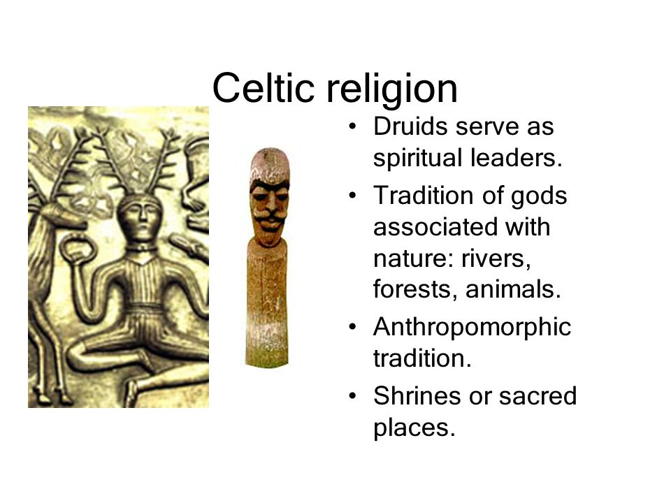 Celtic religion Druids serve as spiritual leaders. Tradition of gods associated with nature: rivers, forests, animals. Anthropomorphic tradition. Shri