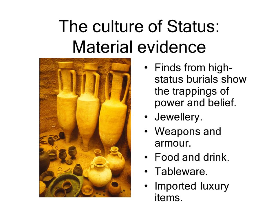 The culture of Status: Material evidence Finds from high- status burials show the trappings of power and belief. Jewellery. Weapons and armour. Food a