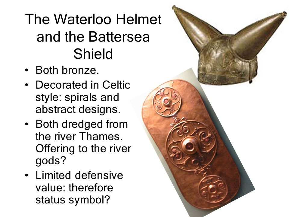 The Waterloo Helmet and the Battersea Shield Both bronze. Decorated in Celtic style: spirals and abstract designs. Both dredged from the river Thames.