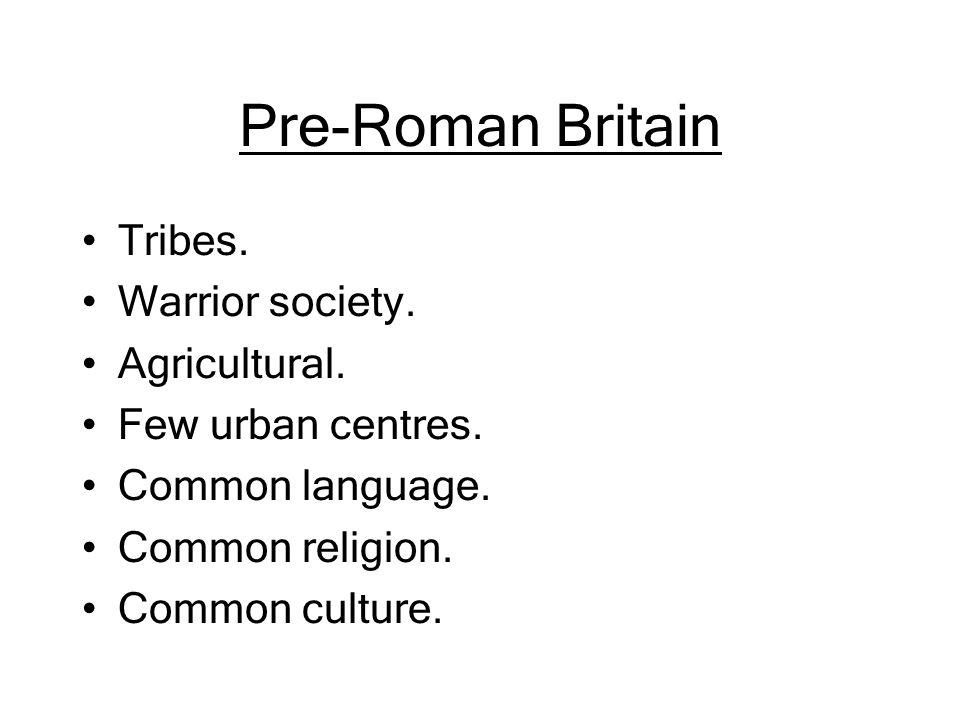Pre-Roman Britain Tribes. Warrior society. Agricultural. Few urban centres. Common language. Common religion. Common culture.