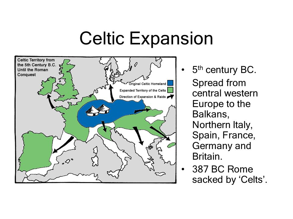 Celtic Expansion 5 th century BC. Spread from central western Europe to the Balkans, Northern Italy, Spain, France, Germany and Britain. 387 BC Rome s