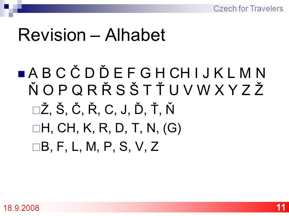 11 Revision – Alhabet A B C Č D Ď E F G H CH I J K L M N Ň O P Q R Ř S Š T Ť U V W X Y Z Ž  Ž, Š, Č, Ř, C, J, Ď, Ť, Ň  H, CH, K, R, D, T, N, (G)  B, F, L, M, P, S, V, Z Czech for Travelers 18.9.2008
