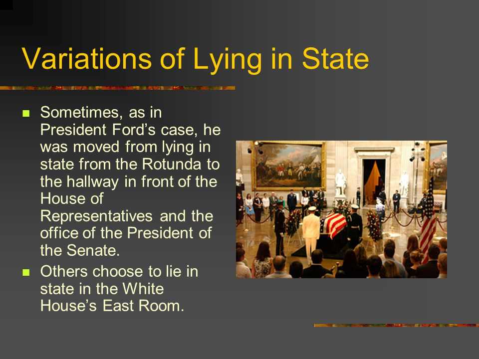 Variations of Lying in State Sometimes, as in President Ford's case, he was moved from lying in state from the Rotunda to the hallway in front of the