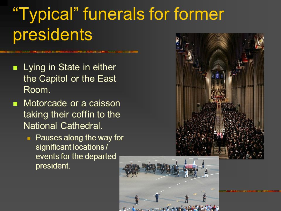 """Typical"" funerals for former presidents Lying in State in either the Capitol or the East Room. Motorcade or a caisson taking their coffin to the Nati"