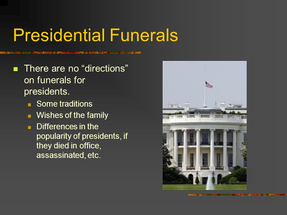 "Presidential Funerals There are no ""directions"" on funerals for presidents. Some traditions Wishes of the family Differences in the popularity of pres"