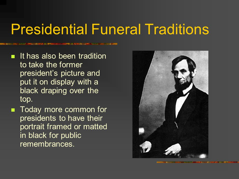 Presidential Funeral Traditions It has also been tradition to take the former president's picture and put it on display with a black draping over the