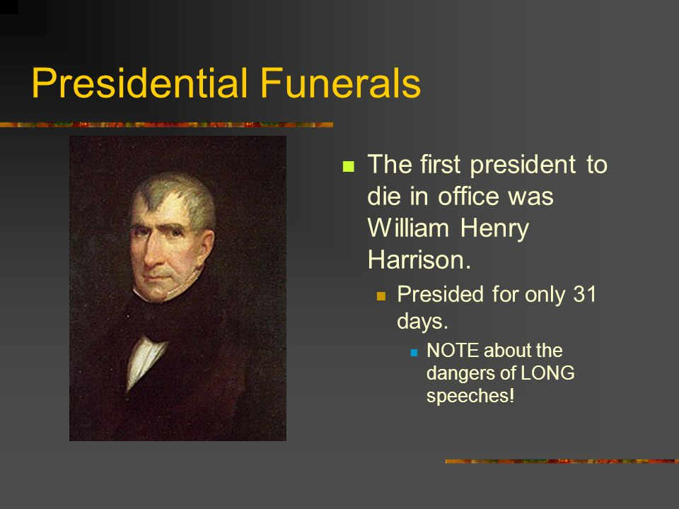 Presidential Funerals The first president to die in office was William Henry Harrison. Presided for only 31 days. NOTE about the dangers of LONG speec