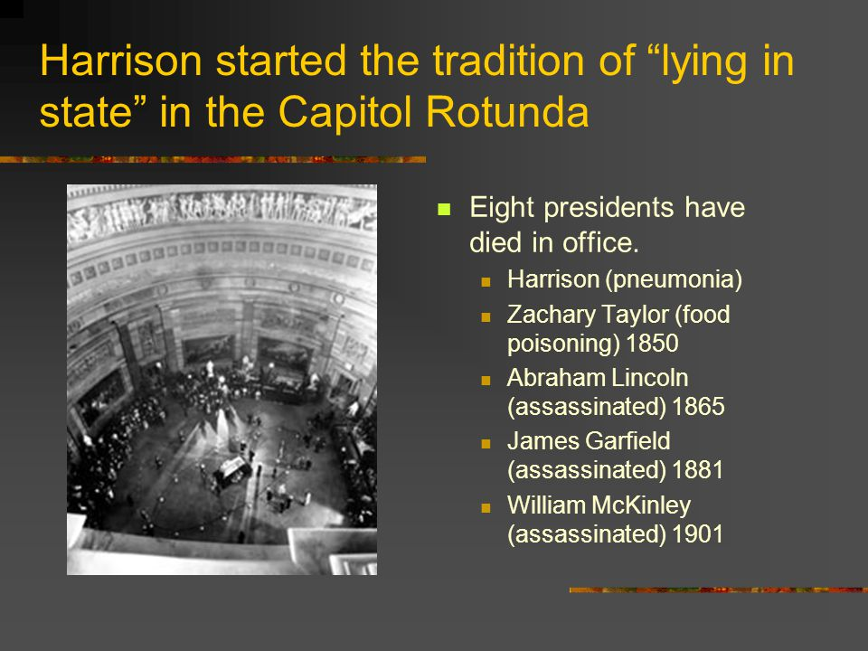 "Harrison started the tradition of ""lying in state"" in the Capitol Rotunda Eight presidents have died in office. Harrison (pneumonia) Zachary Taylor (f"