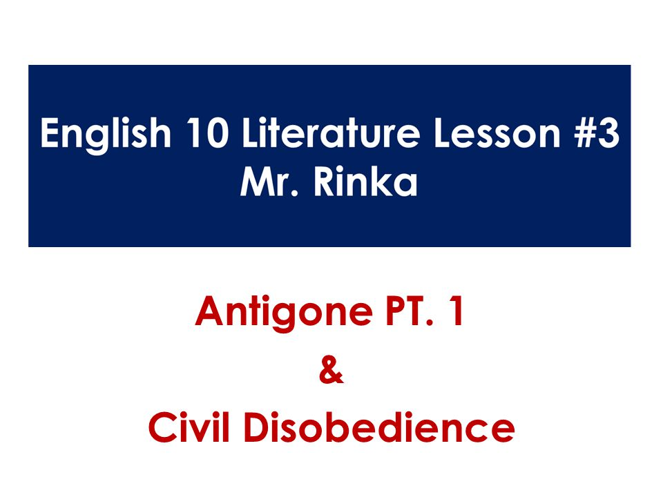English 10 Literature Lesson #3 Mr. Antigone PT. 1 & Civil Disobedience