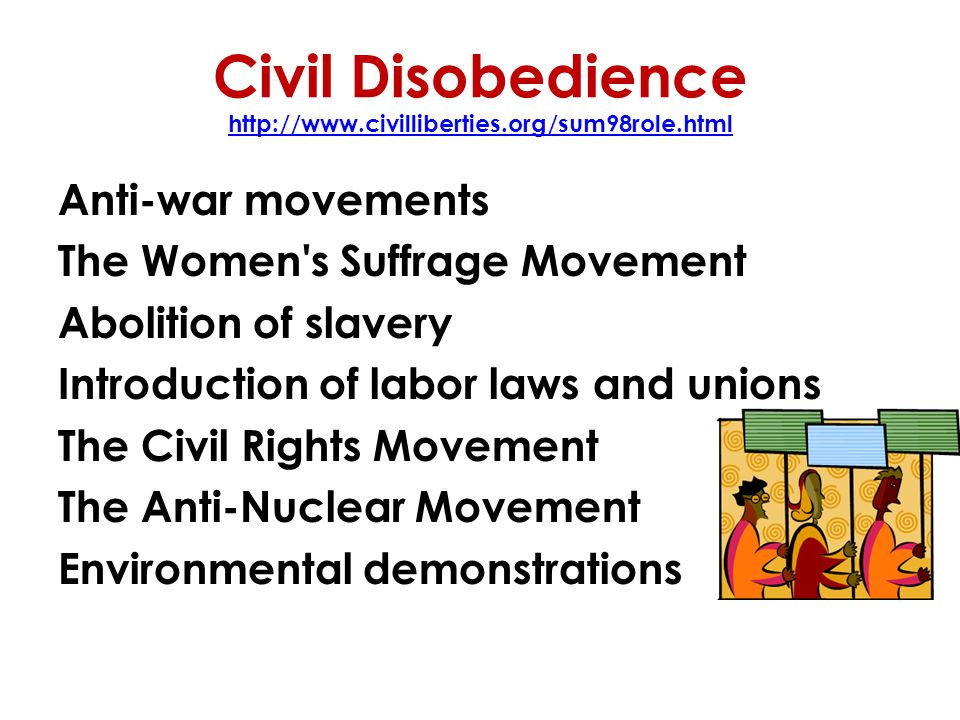 Civil Disobedience http://www.civilliberties.org/sum98role.html http://www.civilliberties.org/sum98role.html Anti-war movements The Women s Suffrage Movement Abolition of slavery Introduction of labor laws and unions The Civil Rights Movement The Anti-Nuclear Movement Environmental demonstrations