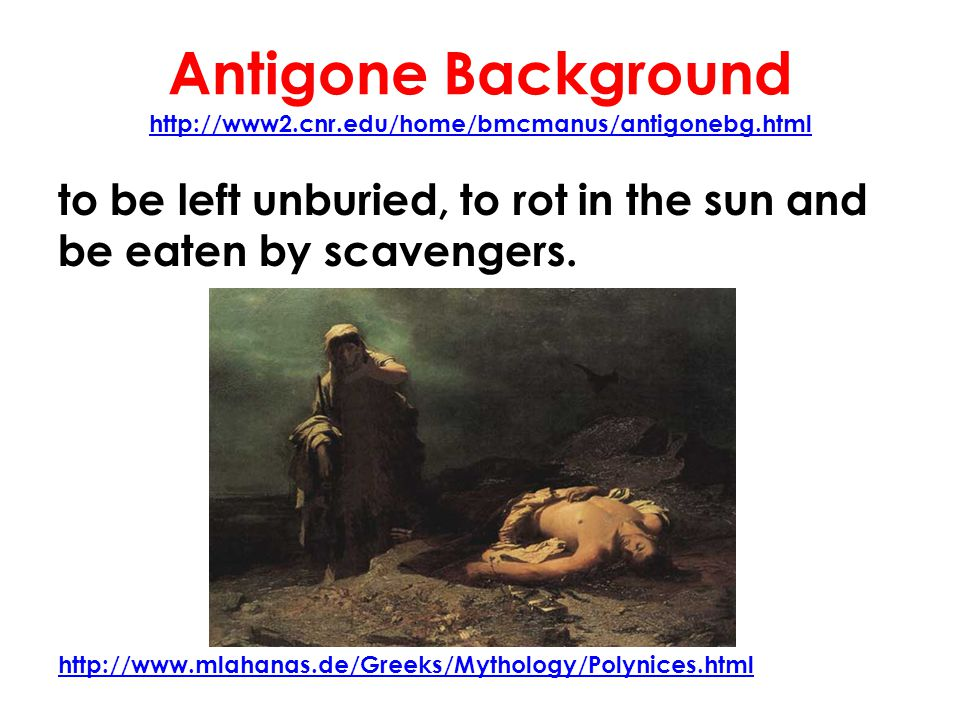 Antigone Background http://www2.cnr.edu/home/bmcmanus/antigonebg.html http://www2.cnr.edu/home/bmcmanus/antigonebg.html to be left unburied, to rot in the sun and be eaten by scavengers.