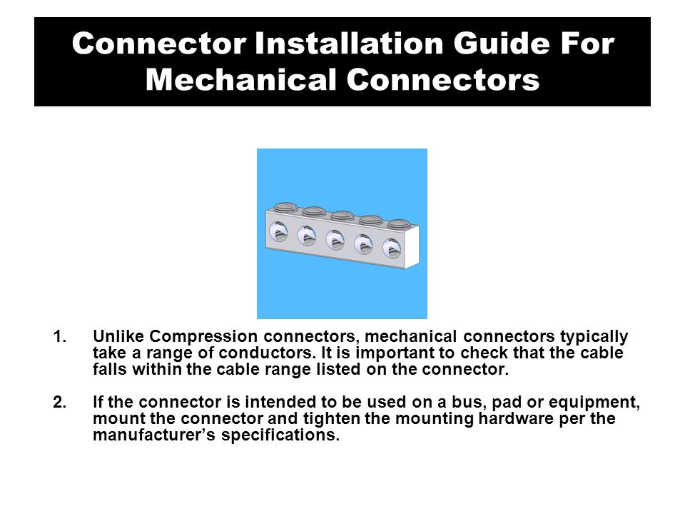 1.Unlike Compression connectors, mechanical connectors typically take a range of conductors. It is important to check that the cable falls within the