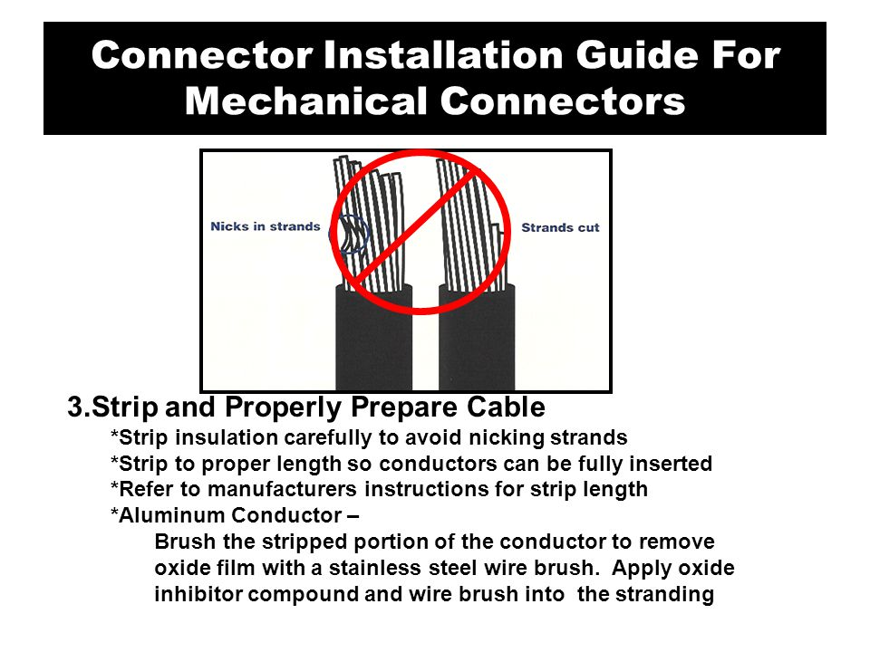3.Strip and Properly Prepare Cable *Strip insulation carefully to avoid nicking strands *Strip to proper length so conductors can be fully inserted *R