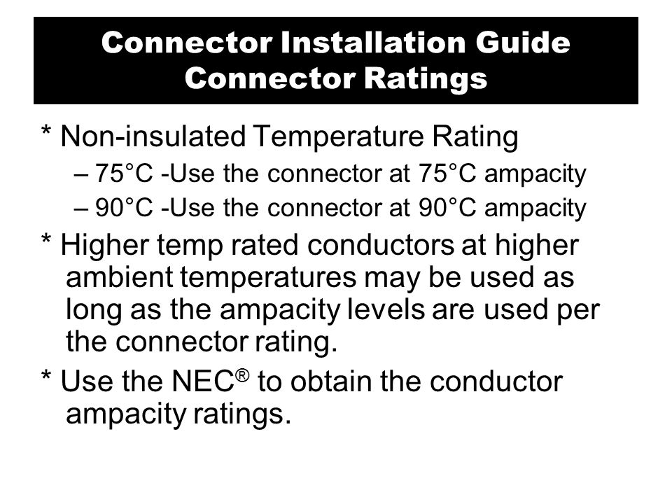 * Non-insulated Temperature Rating –75°C -Use the connector at 75°C ampacity –90°C -Use the connector at 90°C ampacity * Higher temp rated conductors