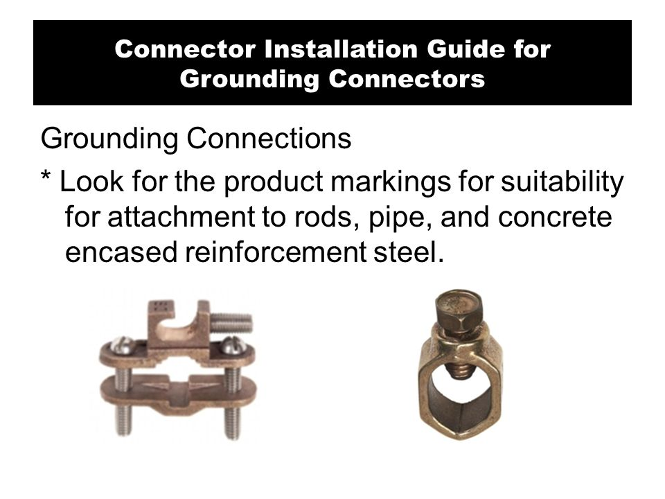 Grounding Connections * Look for the product markings for suitability for attachment to rods, pipe, and concrete encased reinforcement steel. Connecto
