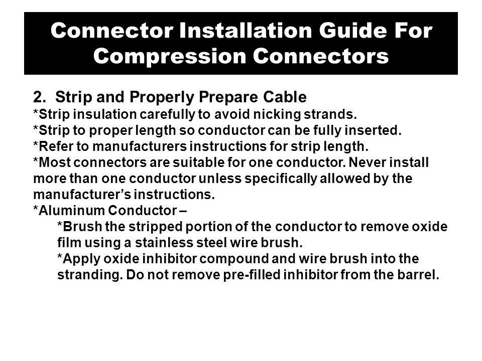 3.Strip and Properly Prepare Cable *Strip insulation carefully to avoid nicking strands *Strip to proper length so conductors can be fully inserted *Refer to manufacturers instructions for strip length *Aluminum Conductor – Brush the stripped portion of the conductor to remove oxide film with a stainless steel wire brush.